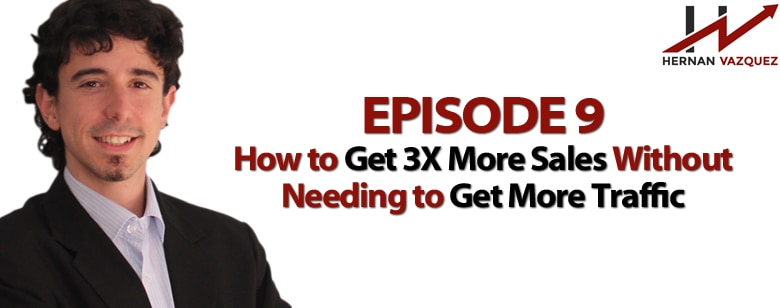 Episode 9 -How to Get 3X More Sales Without Needing to Get More Traffic