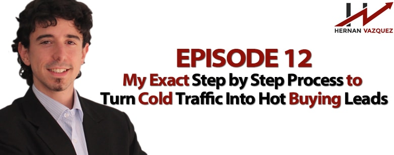Episode 12 - My Exact Process To Turn Cold Traffic Into Hot Buying Leads