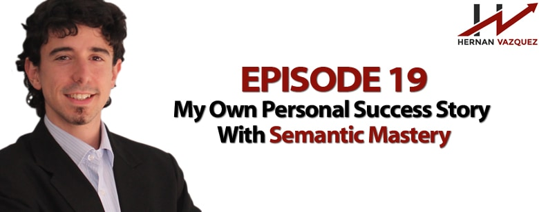 Episode 19 - My Own Personal Success Story With Semantic Mastery