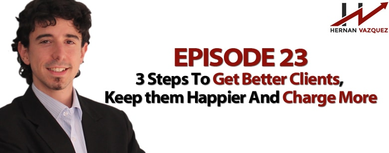 Episode 23 - Three Steps To Get Better Clients And Charge More