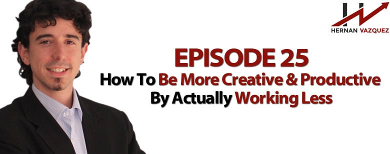 Episode 25 - How To Be More Creative And Productive By Actually Working Less