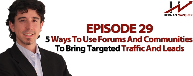 Episode 29 - 5 Ways To Use Forums And Communities To Bring Targeted Traffic And Leads