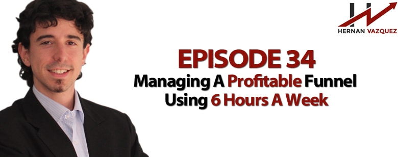 Episode 34 - Managing A Profitable Funnel Using 6 Hours A Week