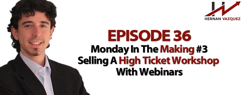 Episode 36 - Monday In The Making #3 - Selling A High Ticket Workshop With Webinars