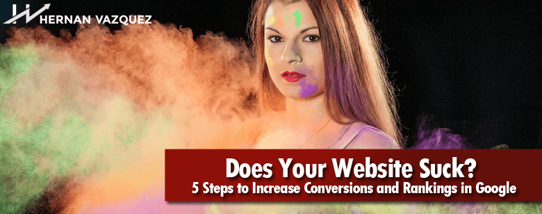 Does Your Website Suck? 5 Steps to Increase Conversions and Rankings in Google