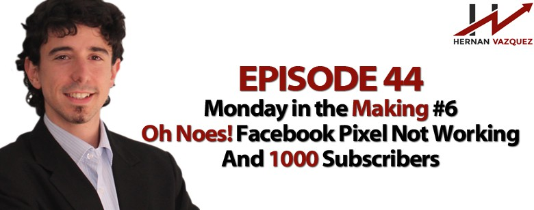 Episode 44 - Monday In The Making #6 - Oh Noes Facebook Pixel Not Working And 1000 Subscribers