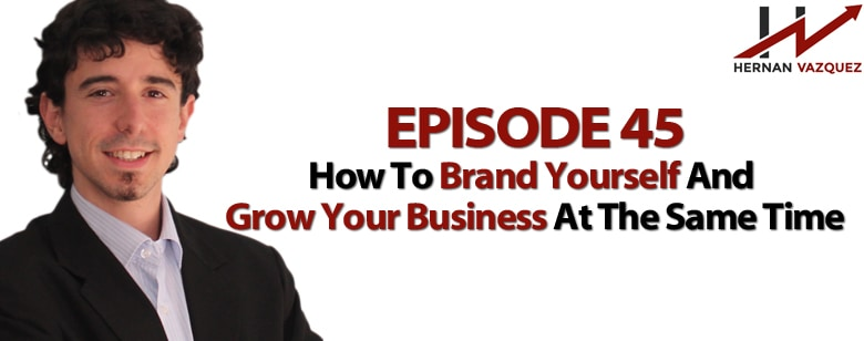 Episode 45 - How To Brand Yourself And Grow Your Business At The Same Time