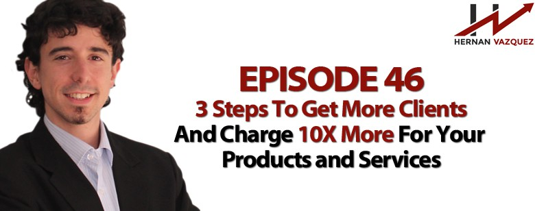Episode 46 - 3 Steps To Get More Clients And Charge 10X More For Your Products