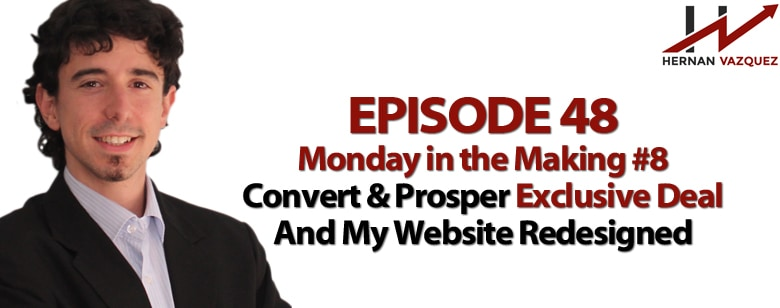 Episode 48 - Monday In The Making #8 - Convert & Prosper Exclusive Deal And My Website Redesigned