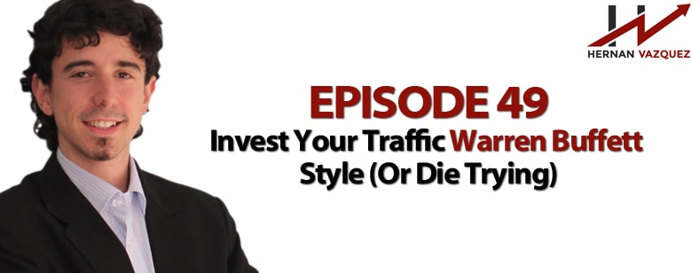 Episode 49 - Invest Your Traffic Warren Buffett Style (Or Die Trying)