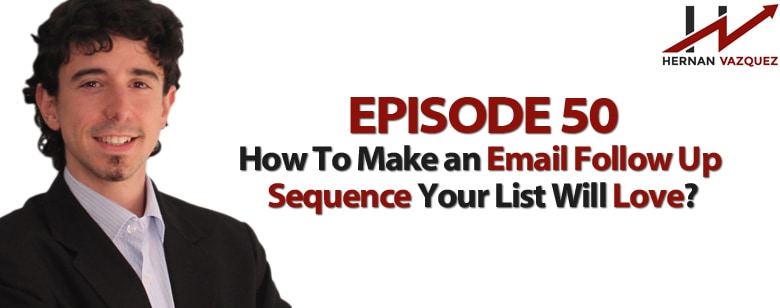 Episode 50 - How To Make An Email Follow Up Sequence People Will Love